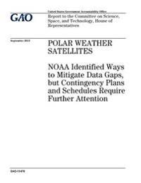 Polar Weather Satellites: Noaa Identified Ways to Mitigate Data Gaps, But Contingency Plans and Schedules Require Further Attention: Report to t
