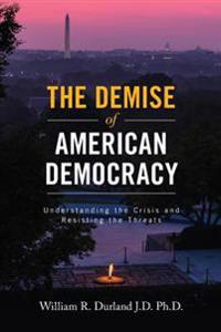 The Demise of American Democracy: Understanding the Crisis and Resisting the Threats