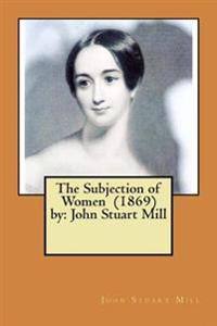 The Subjection of Women (1869) by: John Stuart Mill