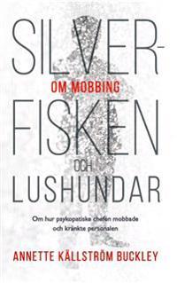Silverfisken och lushundar : om hur psykopatiske chefen mobbade och kränkte personalen