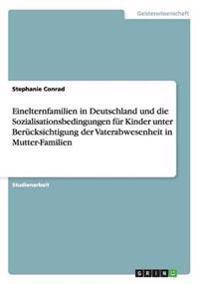Einelternfamilien in Deutschland Und Die Sozialisationsbedingungen Fur Kinder Unter Berucksichtigung Der Vaterabwesenheit in Mutter-Familien