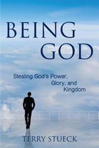 Being God: Stealing God's Power, Glory, and Kingdom