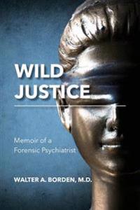 Wild Justice: Memoir of a Forensic Psychiatrist