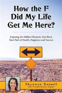 How the F Did My Life Get Me Here?: Exposing the Hidden Obstacles That Block Your Path of Health, Happiness and Success