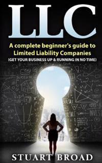 LLC: A Complete Beginner's Guide to Limited Liability Companies (LLC Taxes, LLC V.S S-Corp V.S C-Corp)