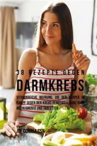 38 Rezepte Gegen Darmkrebs: Vitaminreiche Nahrung, Die Der Korper Im Kampf Gegen Den Krebs Benotigt-Ganz Ohne Medikamente Und Tabletten