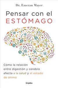 Pensar Con El Estomago: Como La Relacion Entre Digestion y Cerebro Afecta Nuestra Salud y Estado de Animo / The Mind-Gut Connection: How the Hidden Co
