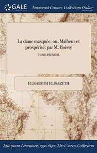 La Dame Masquee: Ou, Malheur Et Prosperite Par M. Boissy; Tome Premier
