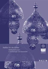 Waffen Fur Die Gotter: Waffenweihungen in Archaologie Und Geschichte