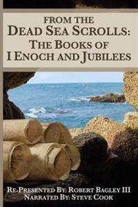 From the Dead Sea Scrolls: The Books of I Enoch and Jubilees: Re-Presented by Robert James Bagley