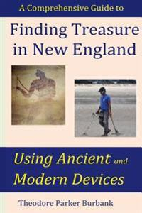 Finding Treasure in New England Using Ancient and Modern Devices: Discover Fortunes Metal Detectors Cannot Find