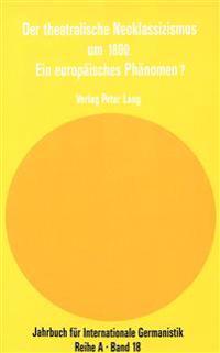 Der Theatralische Neoklassizismus Um 1800. Ein Europaeisches Phaenomen?