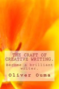 The Craft of Creative Writing.: Become a Brilliant Writer.