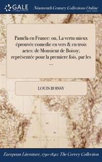 Pamela En France: Ou, La Vertu Mieux Eprouvee Comedie En Vers & En Trois Actes: de Monsieur de Boissy; Representee Pour La Premiere Fois