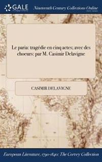 Le Paria: Tragedie En Cinq Actes; Avec Des Choeurs: Par M. Casimir Delavigne