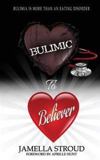 Bulimic to Believer: Using Biblical Principals to Understand Why Bulimia Is More Than Eating Disorder