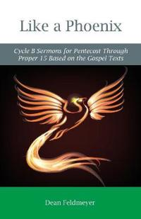 Like a Phoenix: Cycle B Sermons for Pentecost Through Proper 15 Based on the Gospel Texts