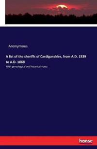 A list of the sheriffs of Cardiganshire, from A.D. 1539 to A.D. 1868