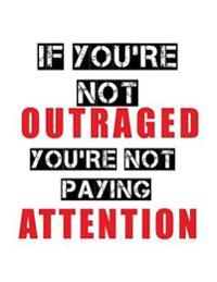 If You're Not Outraged You're Not Paying Attention: Composition Notebook Journal