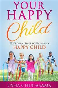 Your Happy Child: 10 Proven Steps to Raising a Happy Child