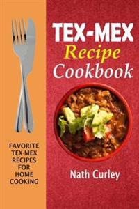 Tex-Mex Recipe Cookbook: Favorite Tex-Mex Recipes for Home Cooking