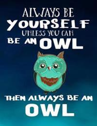 Always Be Yourself Unless You Can Be an Owl Then Always Be an Owl: Notebooks for School (Back to School Notebook, Composition College Ruled)(8.5 X 11)