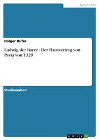 Ludwig Der Bayer - Der Hausvertrag Von Pavia Von 1329