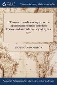 L'Egoisme: Comedie En Cinq Actes Et En Vers: Representee Par Les Comediens Francois Ordinaires Du Roi, Le Jeudi 19 Juin 1777