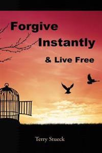 Forgive Instantly & Live Free: The Cure for Anger and Stress