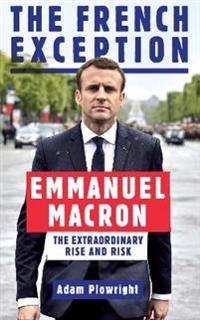 French exception - emmanuel macron - the extraordinary rise and risk