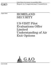 Homeland Security~: ~Us-Visit Pilot Evaluations Offer Limited Understanding of Air Exit Options: Report to Congressional Committees.