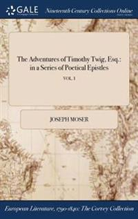 The Adventures of Timothy Twig, Esq.: In a Series of Poetical Epistles; Vol. I