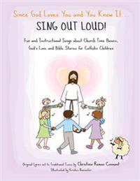 Since God Loves You and You Know It... Sing Out Loud! - Catholic Edition: Fun and Instructional Songs about Church Time Basics, God's Love and Bible S
