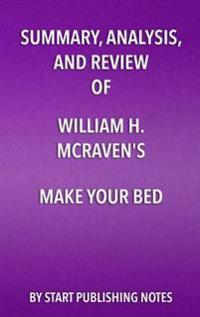 Summary, Analysis, and Review of William H. McRaven's Make Your Bed: Little Things That Can Change Your Life and Maybe the World