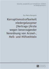 Korruptionsstrafbarkeit Niedergelassener (Vertrags-)Aerzte Wegen Bevorzugender Verordnung Von Arznei-, Heil- Und Hilfsmitteln: Eine Untersuchung Des P