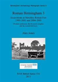 Roman Birmingham 3: Excavations at Metchley Roman Fort 1999-2001 and 2004-2005