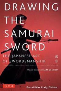 Drawing the Samurai Sword: The Japanese Art of Swordsmanship; Master the Ancient Art of Iaido