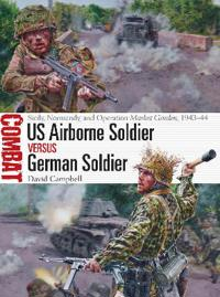 US Airborne Soldier Vs German Soldier: Sicily, Normandy, and Operation Market Garden, 1943-44