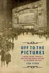 Off to the Pictures: Cinemagoing, Women's Writing and Movie Culture in Interwar Britain