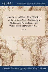 Hardenbrass and Haverill: Or, the Secret of the Castle: A Novel: Containing a Madman and No Madman.-Who Walks-Deeds of Darkness, &C. -; Vol. II
