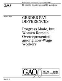 Gender Pay Differences: Progress Made, But Women Remain Overrepresented Among Low-Wage Workers: Report to Congressional Requesters.
