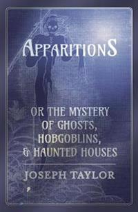 Apparitions; or, The Mystery of Ghosts, Hobgoblins, and Haunted Houses