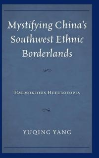 Mystifying China's Southwest Ethnic Borderlands: Harmonious Heterotopia