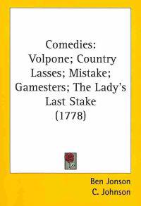 Comedies : Volpone; Country Lasses; Mistake; Gamesters; The Lady's Last Stake