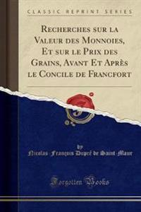 Recherches sur la Valeur des Monnoies, Et sur le Prix des Grains, Avant Et Après le Concile de Francfort (Classic Reprint)