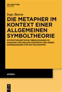 Die Metapher Im Kontext Einer Allgemeinen Symboltheorie: Systemtheoretische Überlegungen Im Ausgang Von Nelson Goodman Und Deren Konsequenzen Für Die