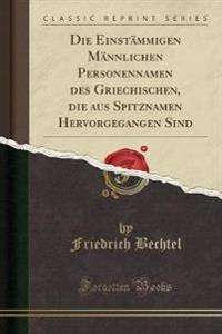 Die Einstämmigen Männlichen Personennamen des Griechischen, die aus Spitznamen Hervorgegangen Sind (Classic Reprint)
