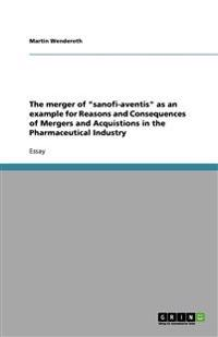 """The merger of """"sanofi-aventis"""" as an example for Reasons and Consequences of Mergers and Acquistions in the Pharmaceutical Industry"""