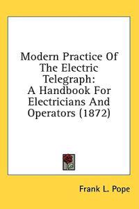 Modern Practice Of The Electric Telegraph: A Handbook For Electricians And Operators (1872)