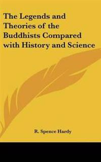 Legends and Theories of the Buddhists Compared with History and Science